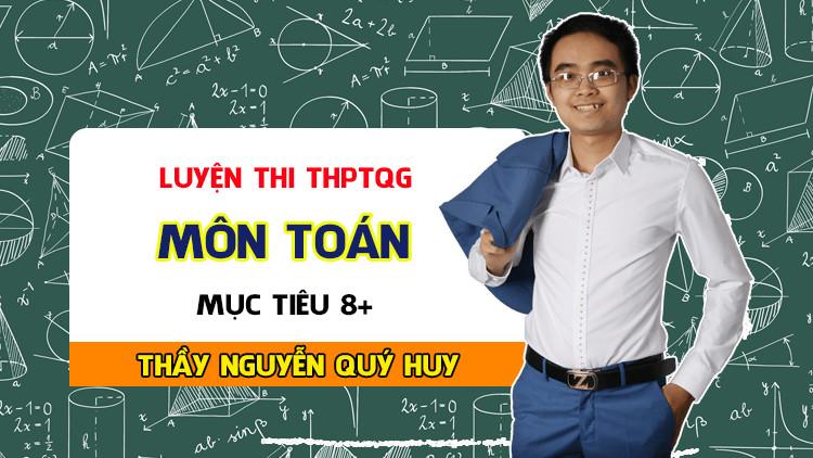 Luyện thi THPTQG môn Toán - Thầy Nguyễn Quý Huy - MỤC TIÊU 8+