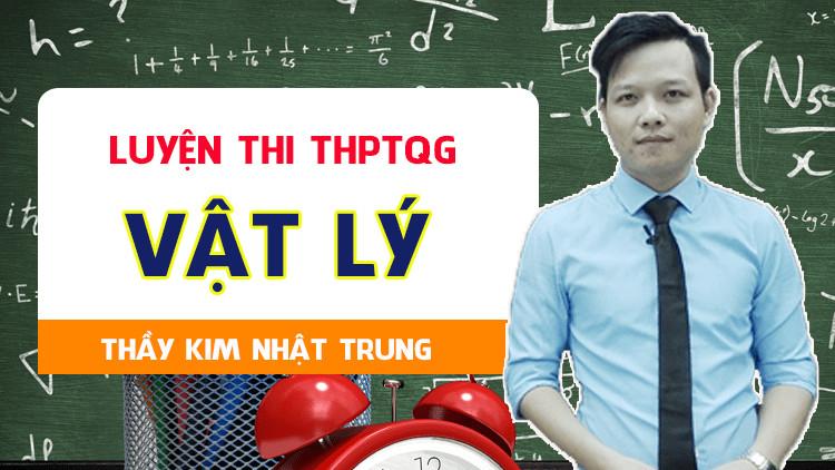 Luyện thi THPTQG môn Vật lý- Thầy Kim Nhật Trung- MỤC TIÊU 8+