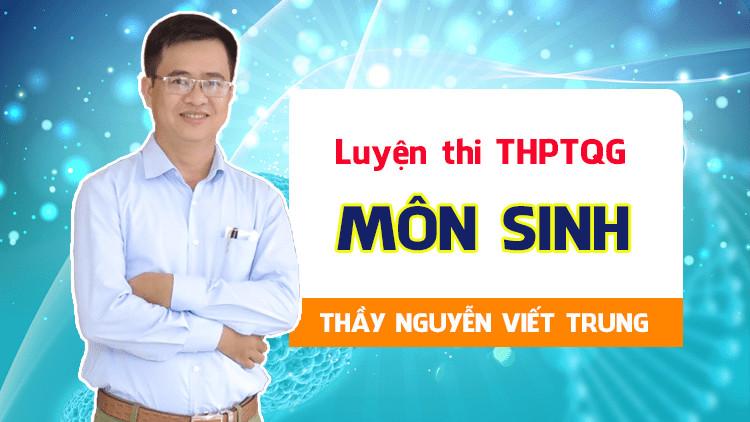 Luyện thi THPTQG Môn Sinh - Thầy Nguyễn Viết Trung